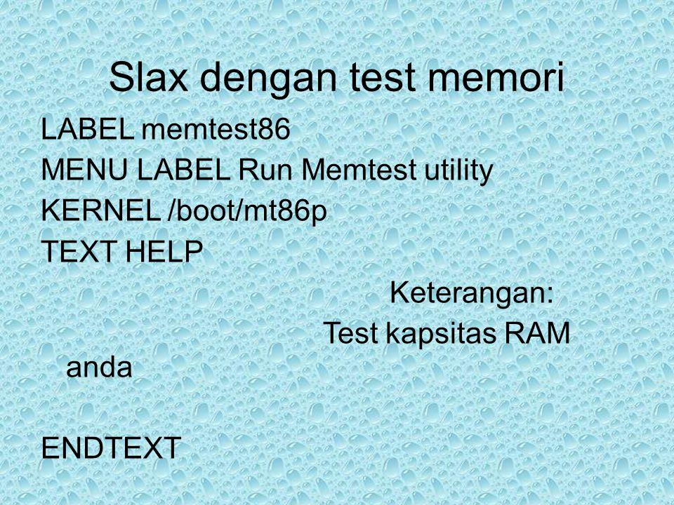 Slax dengan test memori LABEL memtest86 MENU LABEL Run Memtest utility KERNEL /boot/mt86p TEXT HELP Keterangan: Test kapsitas RAM anda ENDTEXT