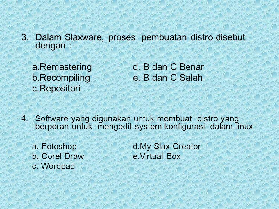 3.Dalam Slaxware, proses pembuatan distro disebut dengan : a.Remasteringd. B dan C Benar b.Recompilinge. B dan C Salah c.Repositori 4.Software yang di