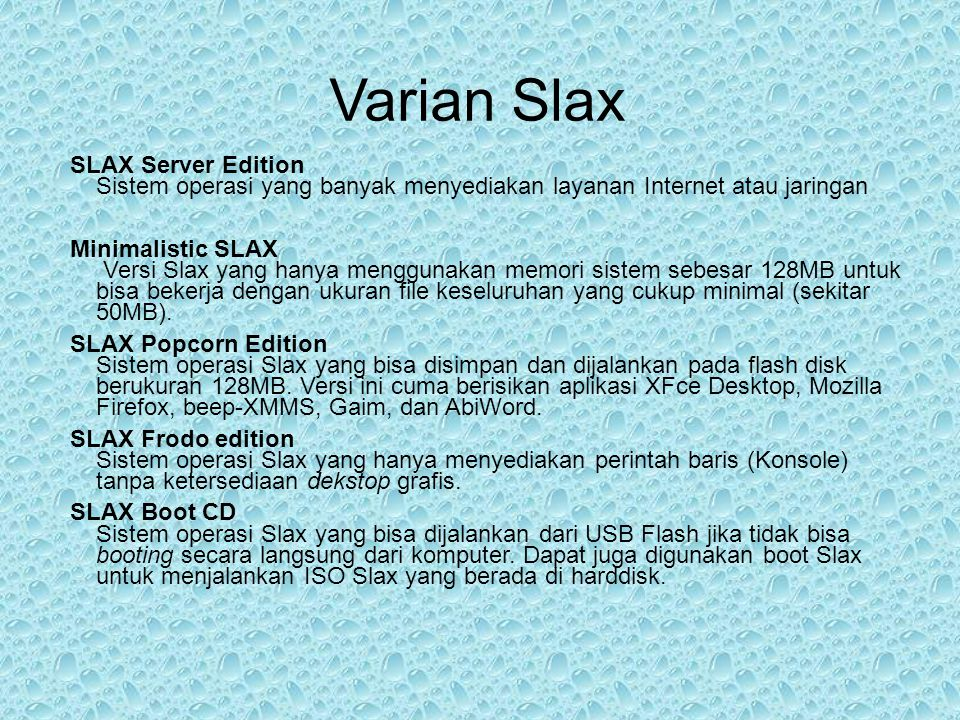 Alasan Memilih Slax Linux Slax dapat dijalankan secara Live maupun dapat di install pada harddisk atau baragam media penyimpanan lainnya Linux Slax memiliki kemampuan loading yang cepat serta tampilan grafis yang menarik Linux Slax tidak memerlukan spesifikasi hardware yang khusus Linux slax tidak memerlukan banyak tempat penyimpanan