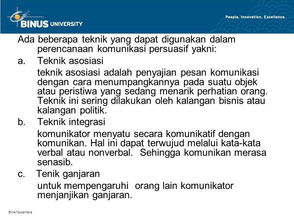 Bina Nusantara Ada beberapa teknik yang dapat digunakan dalam perencanaan komunikasi persuasif yakni: a.Teknik asosiasi teknik asosiasi adalah penyajian pesan komunikasi dengan cara menumpangkannya pada suatu objek atau peristiwa yang sedang menarik perhatian orang.