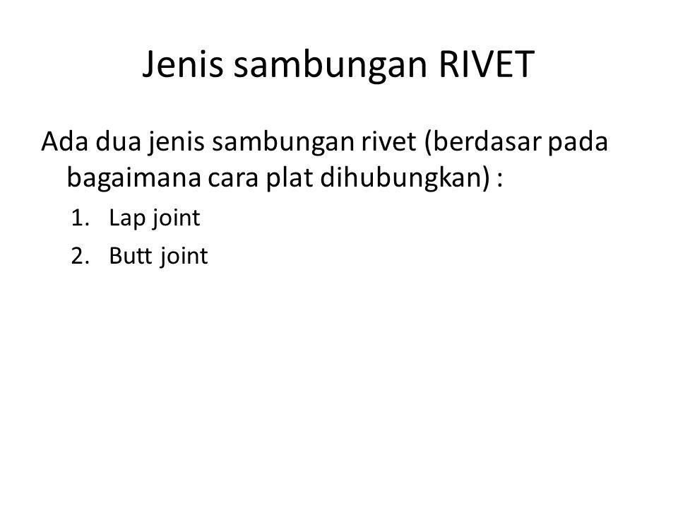 Jenis sambungan RIVET Ada dua jenis sambungan rivet (berdasar pada bagaimana cara plat dihubungkan) : 1.Lap joint 2.Butt joint