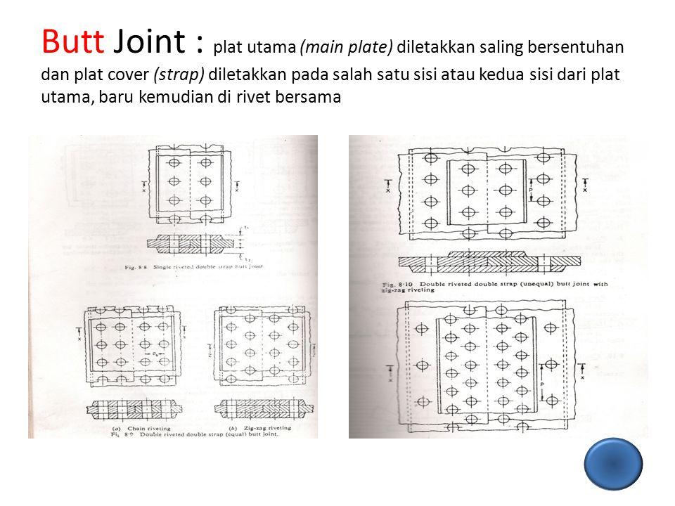 Butt Joint : plat utama (main plate) diletakkan saling bersentuhan dan plat cover (strap) diletakkan pada salah satu sisi atau kedua sisi dari plat utama, baru kemudian di rivet bersama