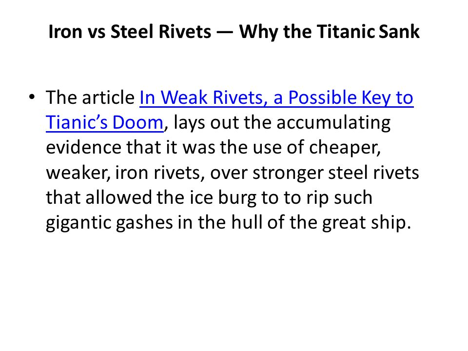 Iron vs Steel Rivets — Why the Titanic Sank The article In Weak Rivets, a Possible Key to Tianic's Doom, lays out the accumulating evidence that it wa