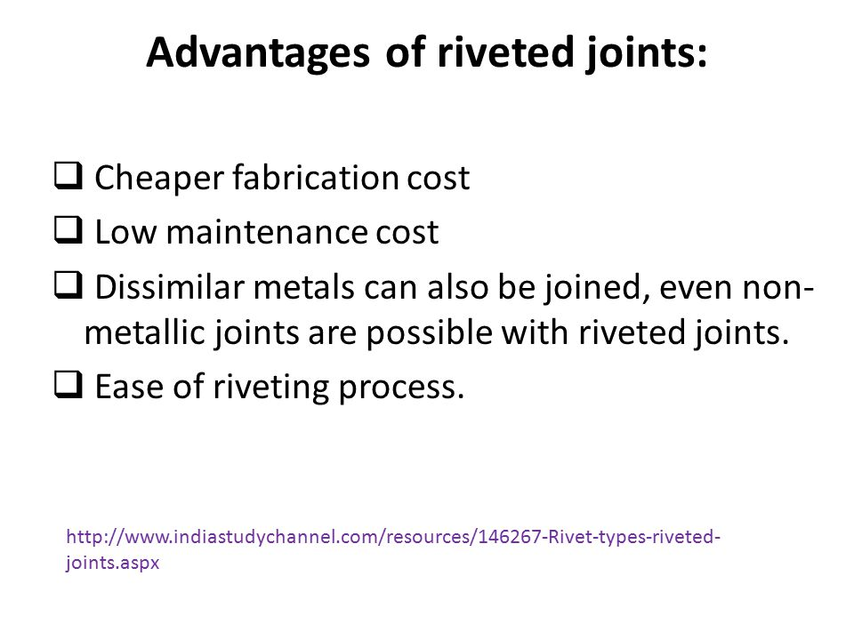 Advantages of riveted joints:  Cheaper fabrication cost  Low maintenance cost  Dissimilar metals can also be joined, even non- metallic joints are