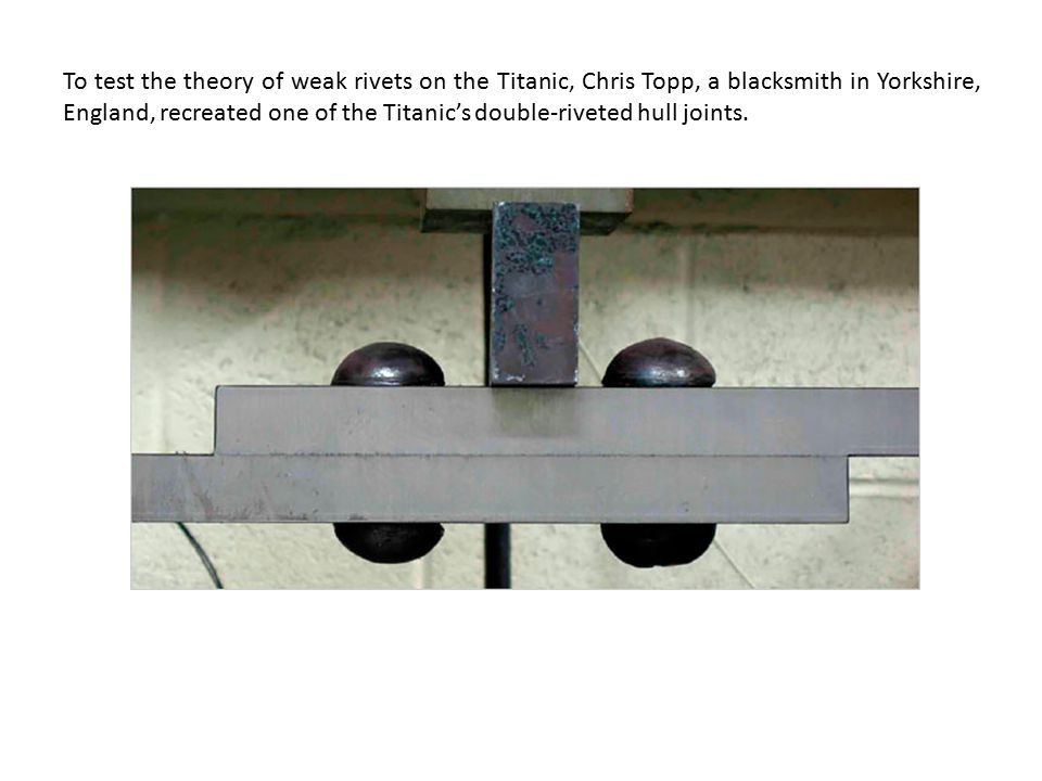 To test the theory of weak rivets on the Titanic, Chris Topp, a blacksmith in Yorkshire, England, recreated one of the Titanic's double-riveted hull j
