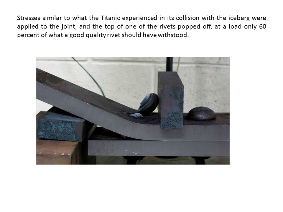 Stresses similar to what the Titanic experienced in its collision with the iceberg were applied to the joint, and the top of one of the rivets popped
