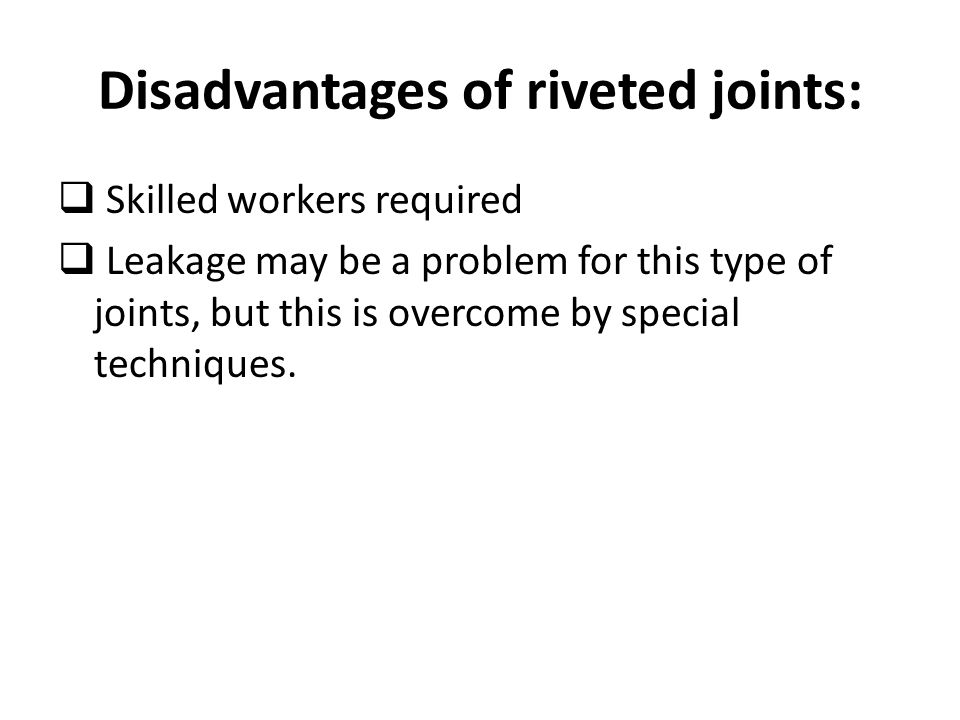 Disadvantages of riveted joints:  Skilled workers required  Leakage may be a problem for this type of joints, but this is overcome by special techni