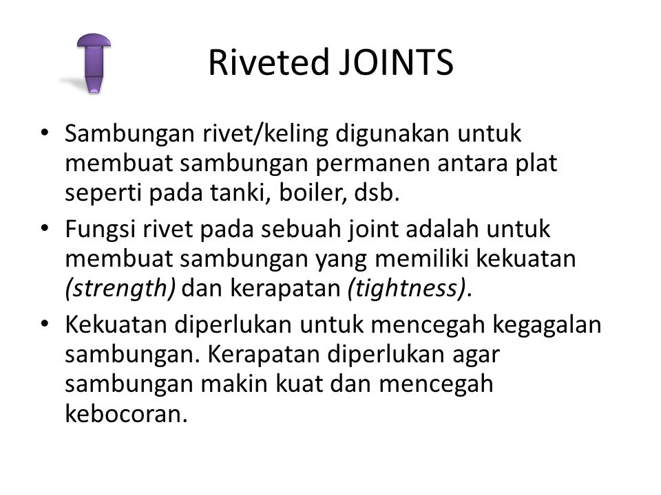 Riveted JOINTS Sambungan rivet/keling digunakan untuk membuat sambungan permanen antara plat seperti pada tanki, boiler, dsb.