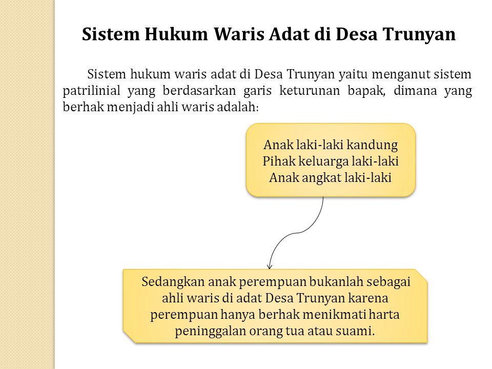 Sistem Hukum Waris Adat di Desa Trunyan Sistem hukum waris adat di Desa Trunyan yaitu menganut sistem patrilinial yang berdasarkan garis keturunan bap