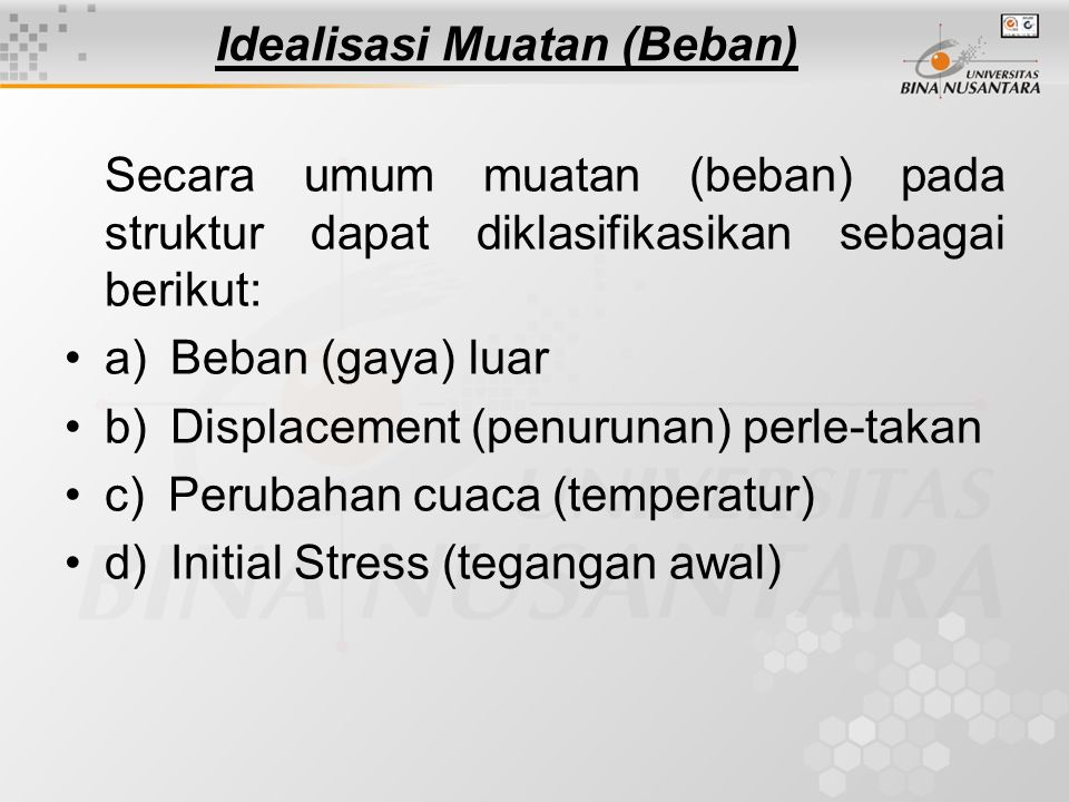 Idealisasi Muatan (Beban) Secara umum muatan (beban) pada struktur dapat diklasifikasikan sebagai berikut: a) Beban (gaya) luar b) Displacement (penur