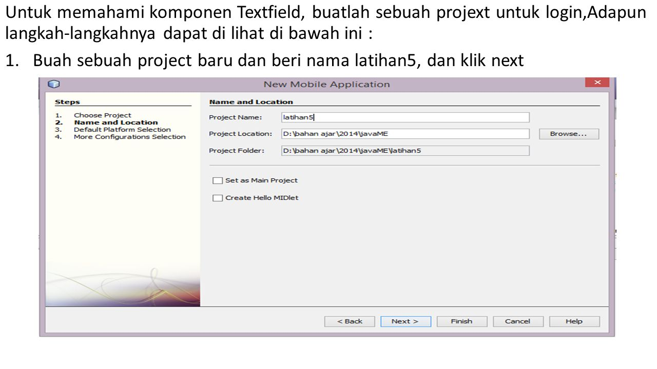 Untuk memahami komponen Textfield, buatlah sebuah projext untuk login,Adapun langkah-langkahnya dapat di lihat di bawah ini : 1.Buah sebuah project baru dan beri nama latihan5, dan klik next