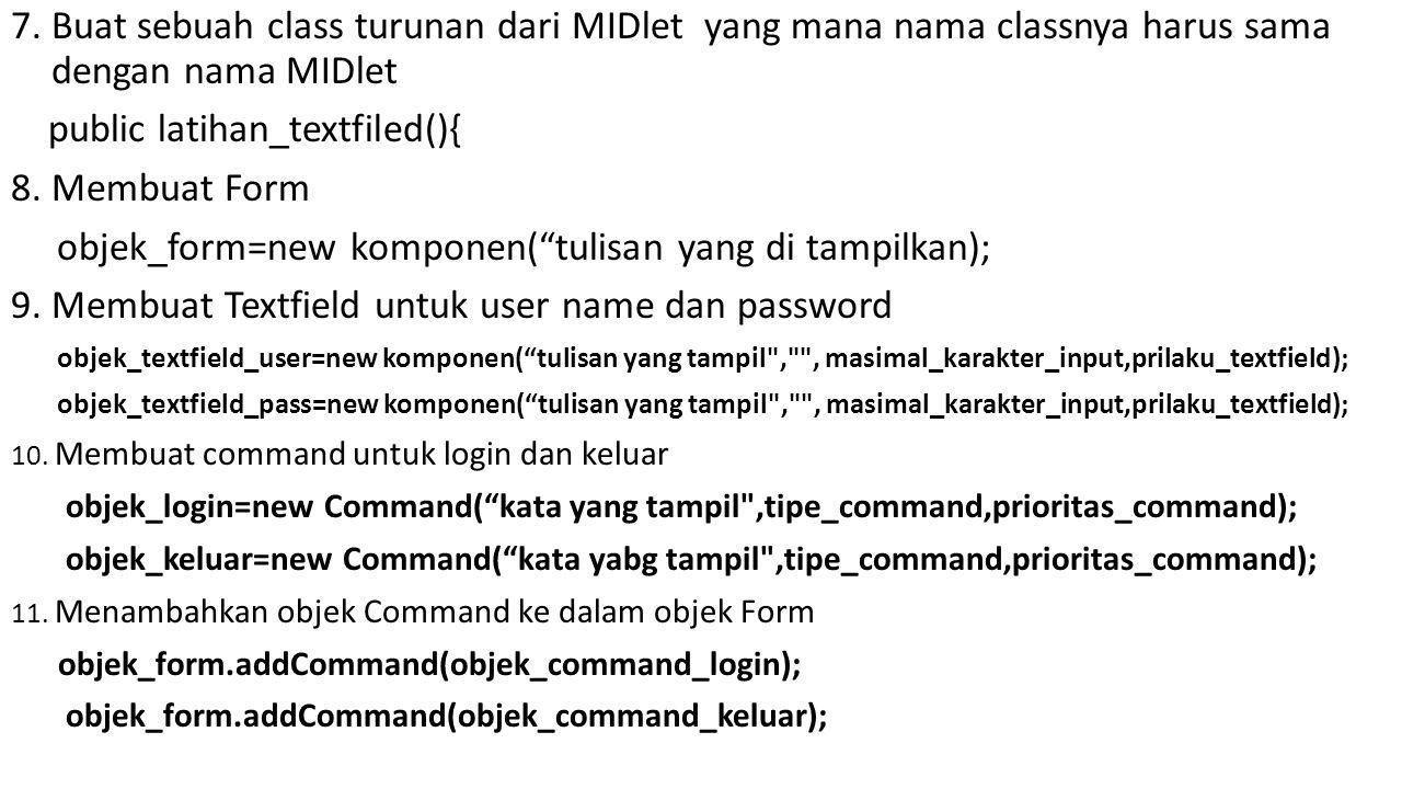 7. Buat sebuah class turunan dari MIDlet yang mana nama classnya harus sama dengan nama MIDlet public latihan_textfiled(){ 8. Membuat Form objek_form=