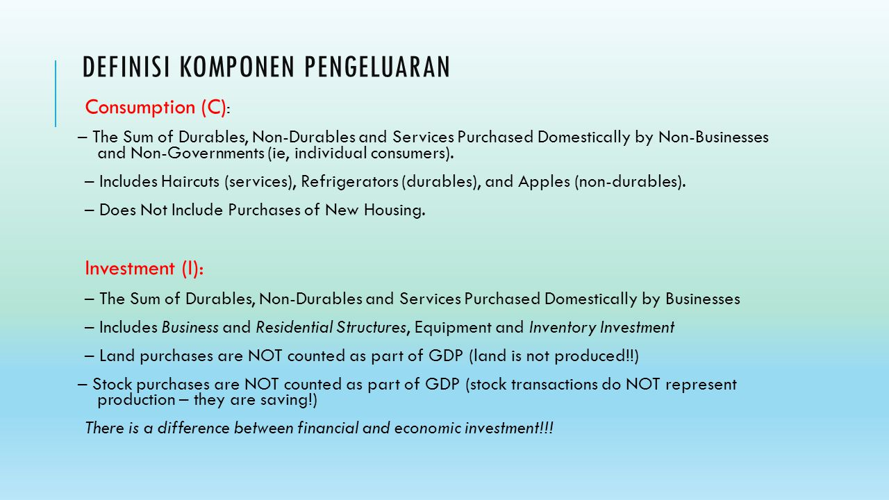 DEFINISI KOMPONEN PENGELUARAN Consumption (C) : – The Sum of Durables, Non-Durables and Services Purchased Domestically by Non-Businesses and Non-Gove