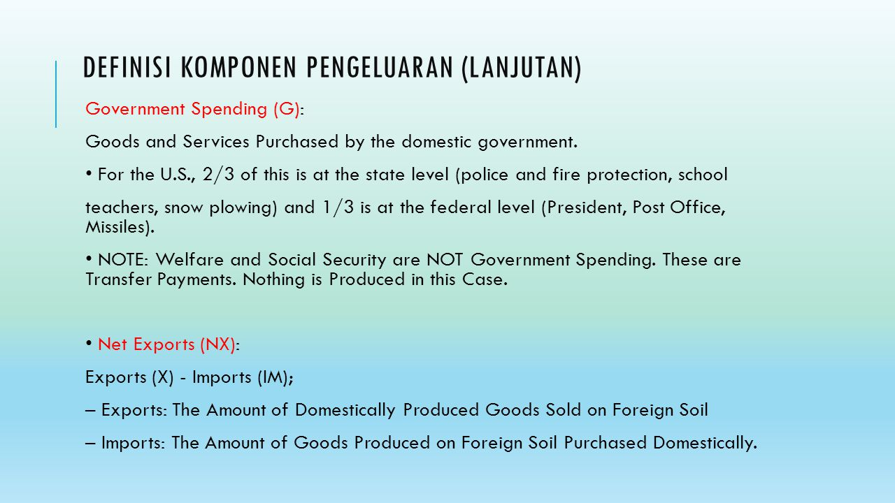 DEFINISI KOMPONEN PENGELUARAN (LANJUTAN) Government Spending (G): Goods and Services Purchased by the domestic government. For the U.S., 2/3 of this i