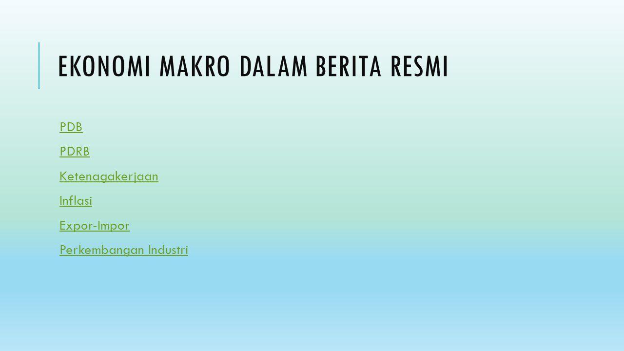 EKONOMI MAKRO DALAM BERITA RESMI PDB PDRB Ketenagakerjaan Inflasi Expor-Impor Perkembangan Industri