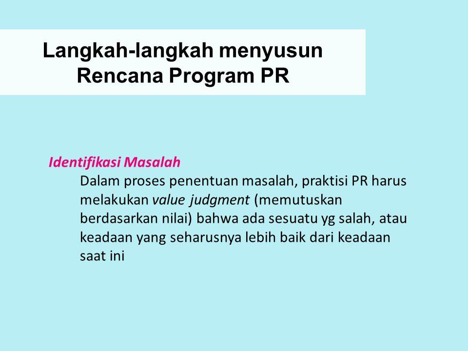 Langkah-langkah menyusun Rencana Program PR Identifikasi Masalah Dalam proses penentuan masalah, praktisi PR harus melakukan value judgment (memutuska