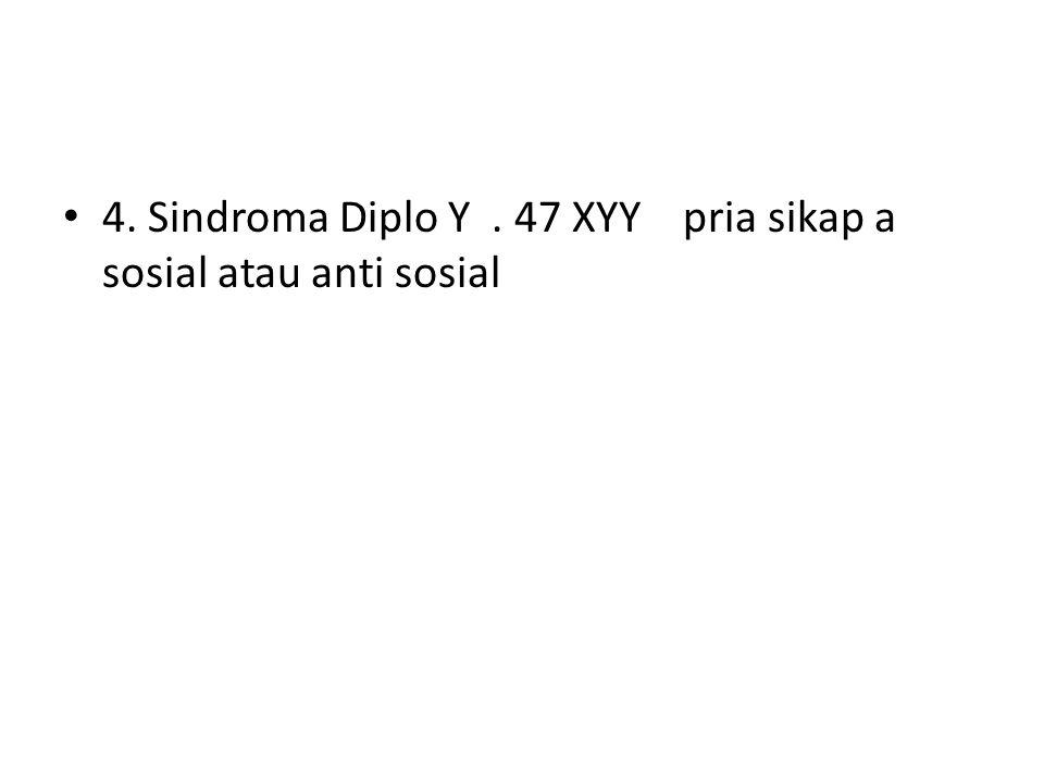 4. Sindroma Diplo Y. 47 XYY pria sikap a sosial atau anti sosial