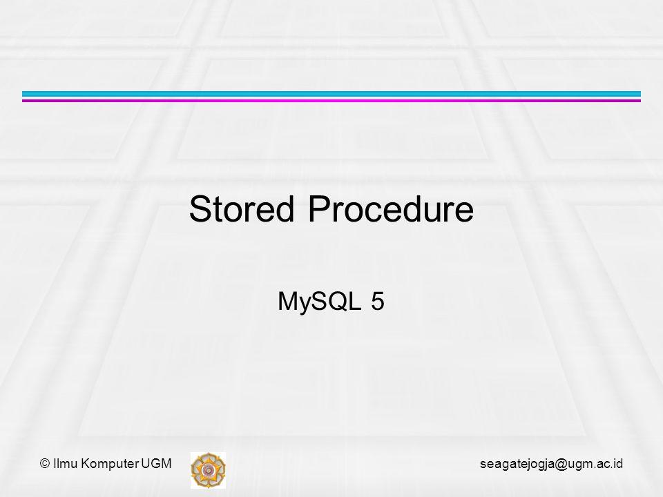 © Ilmu Komputer UGM seagatejogja@ugm.ac.id Definisi Stored procedure adalah kumpulan dari statemen SQL yang digunakan secara bersama-sama.