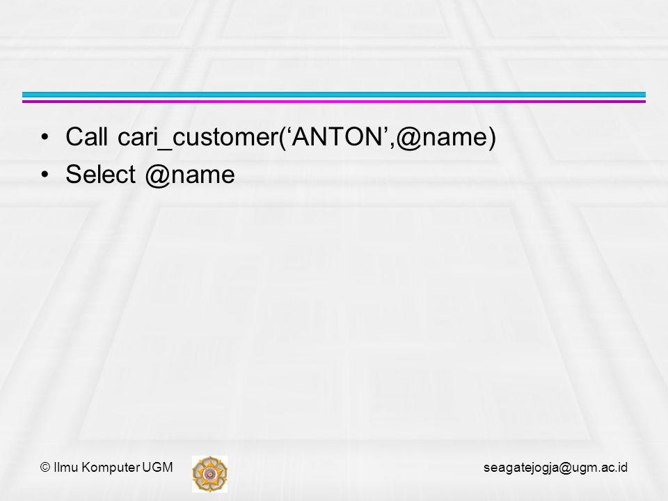 © Ilmu Komputer UGM seagatejogja@ugm.ac.id Call cari_customer('ANTON',@name) Select @name