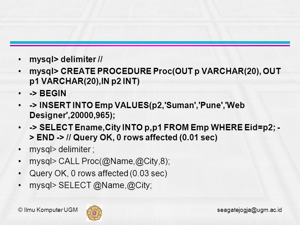 mysql> delimiter // mysql> CREATE PROCEDURE Proc(OUT p VARCHAR(20), OUT p1 VARCHAR(20),IN p2 INT) -> BEGIN -> INSERT INTO Emp VALUES(p2, Suman , Pune , Web Designer ,20000,965); -> SELECT Ename,City INTO p,p1 FROM Emp WHERE Eid=p2; - > END -> // Query OK, 0 rows affected (0.01 sec) mysql> delimiter ; mysql> CALL Proc(@Name,@City,8); Query OK, 0 rows affected (0.03 sec) mysql> SELECT @Name,@City; © Ilmu Komputer UGM seagatejogja@ugm.ac.id