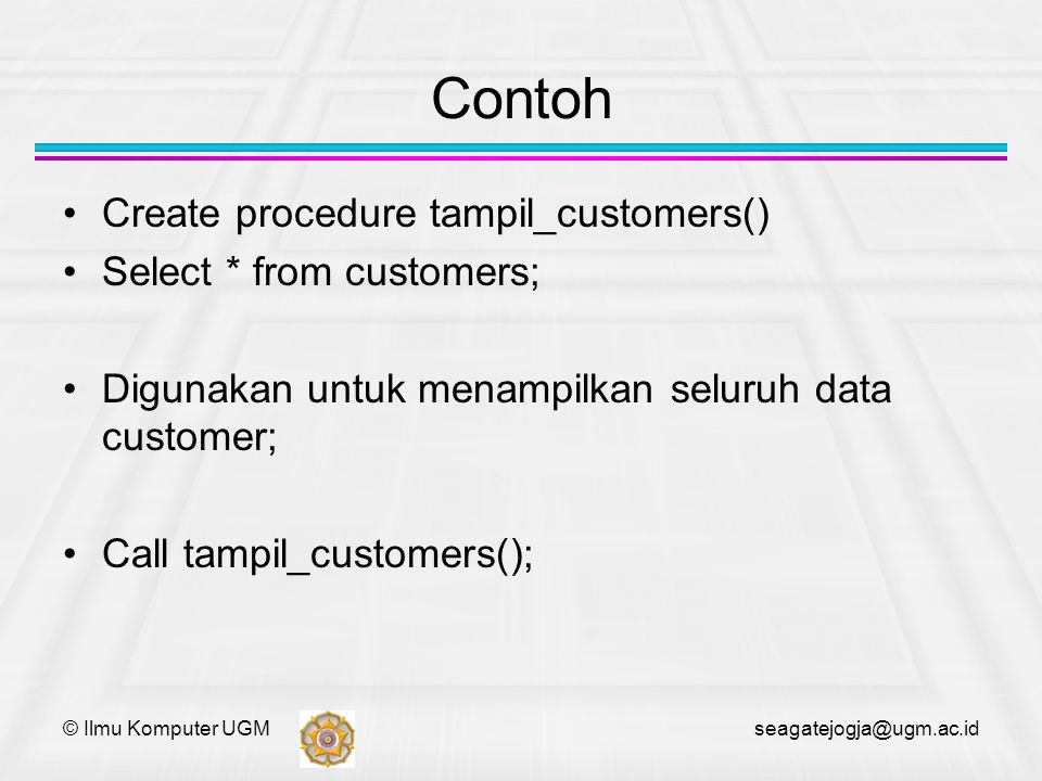 © Ilmu Komputer UGM seagatejogja@ugm.ac.id delimiter // create procedure cari_customer(in cust_id varchar(5), out comp_name varchar(40)) begin select companyname from customers where customerid = cust_id into comp_name; end //