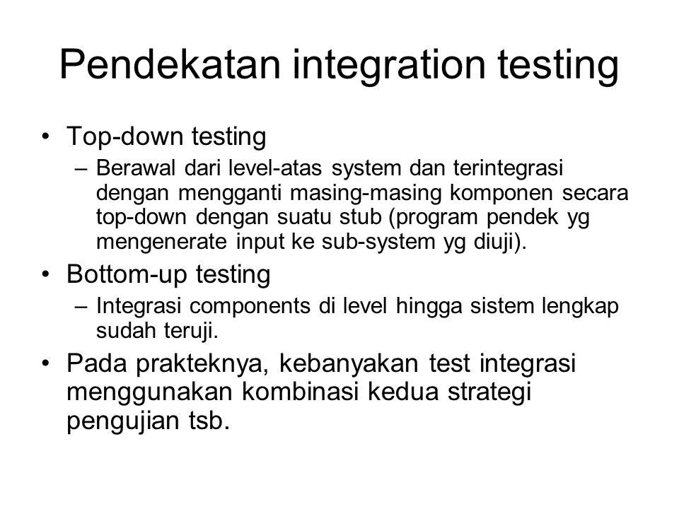 Pendekatan integration testing Top-down testing –Berawal dari level-atas system dan terintegrasi dengan mengganti masing-masing komponen secara top-down dengan suatu stub (program pendek yg mengenerate input ke sub-system yg diuji).