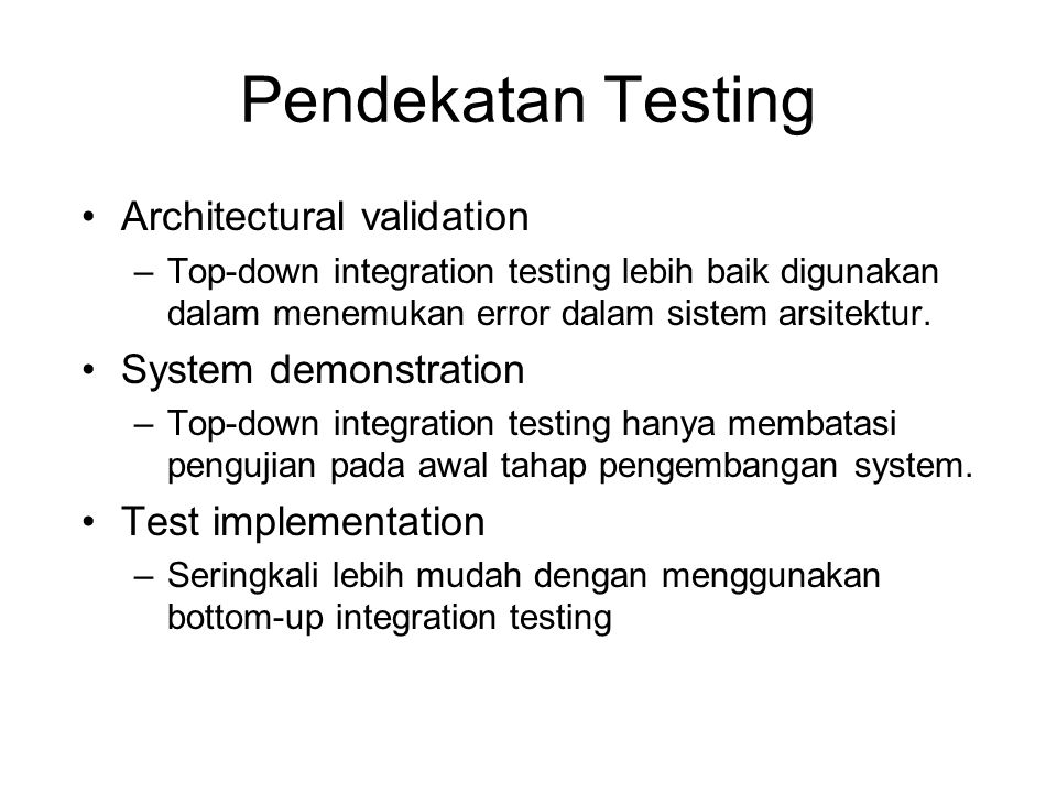 Pendekatan Testing Architectural validation –Top-down integration testing lebih baik digunakan dalam menemukan error dalam sistem arsitektur.