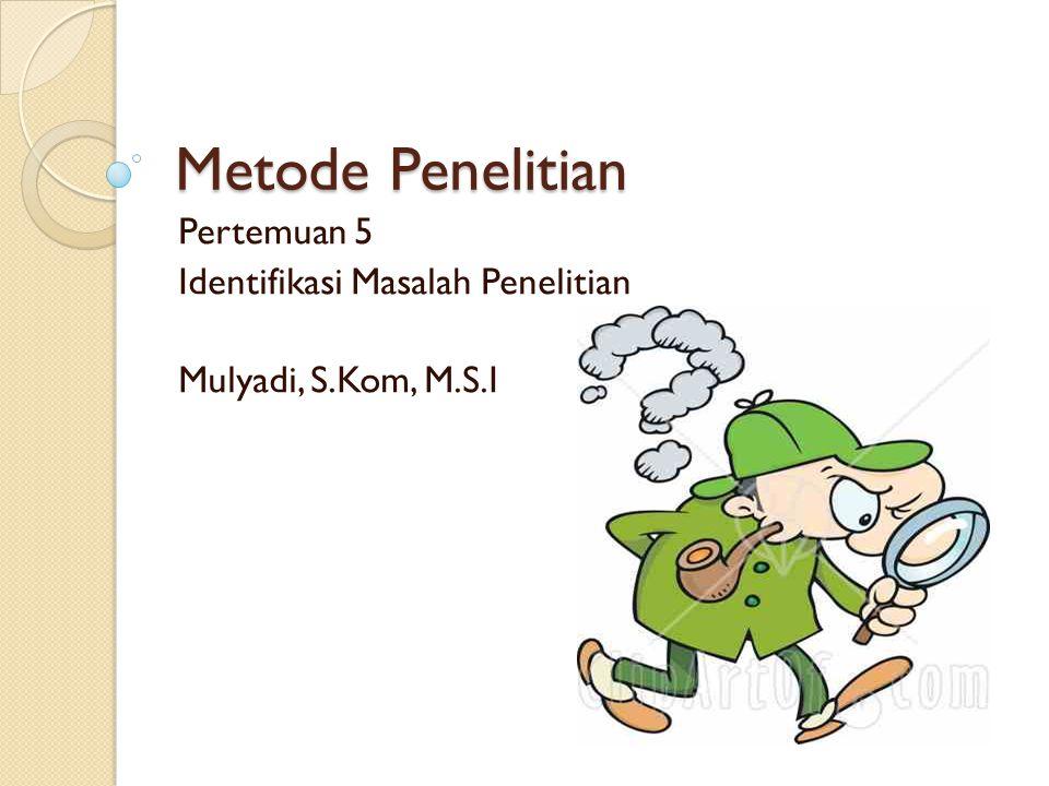 Metode Penelitian Pertemuan 5 Identifikasi Masalah Penelitian Mulyadi, S.Kom, M.S.I