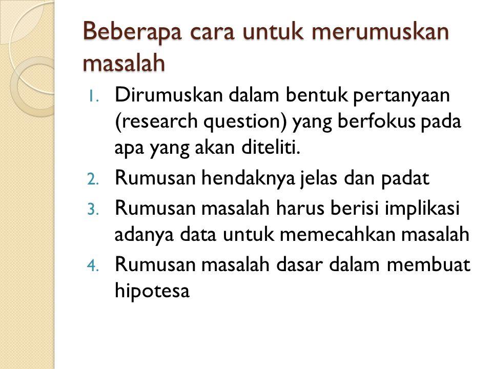 Beberapa cara untuk merumuskan masalah 1. Dirumuskan dalam bentuk pertanyaan (research question) yang berfokus pada apa yang akan diteliti. 2. Rumusan