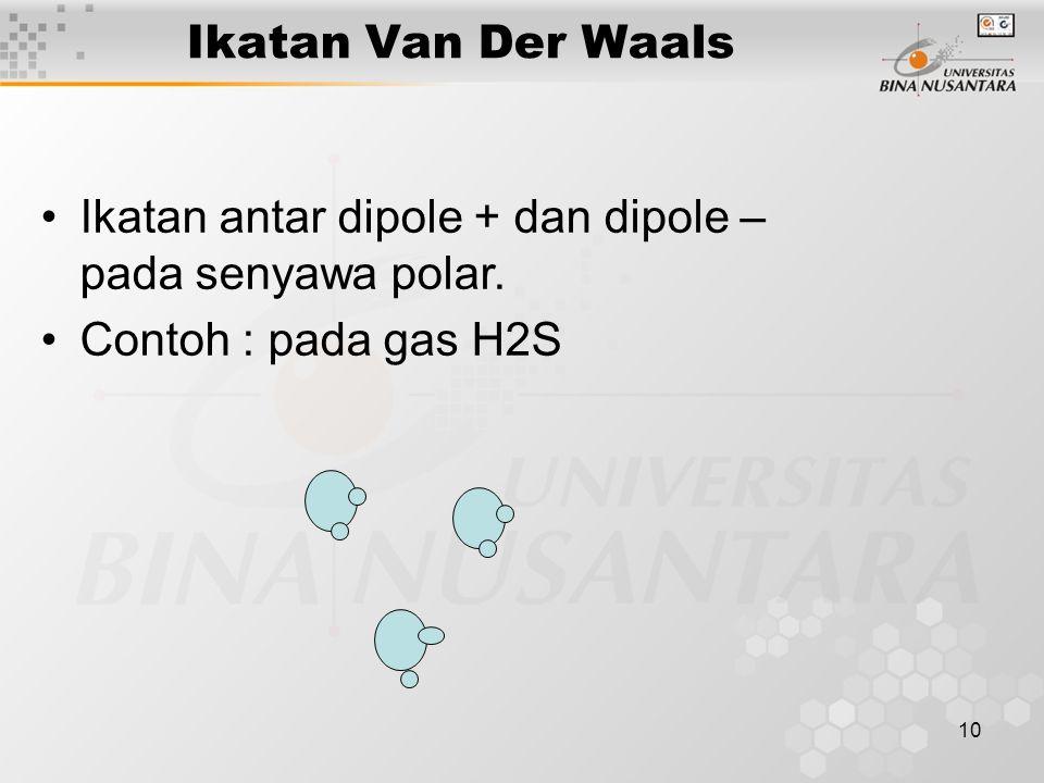 10 Ikatan Van Der Waals Ikatan antar dipole + dan dipole – pada senyawa polar. Contoh : pada gas H2S