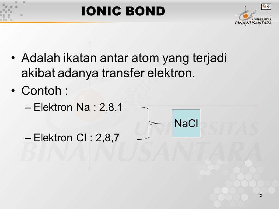 5 IONIC BOND Adalah ikatan antar atom yang terjadi akibat adanya transfer elektron. Contoh : –Elektron Na : 2,8,1 –Elektron Cl : 2,8,7 NaCl