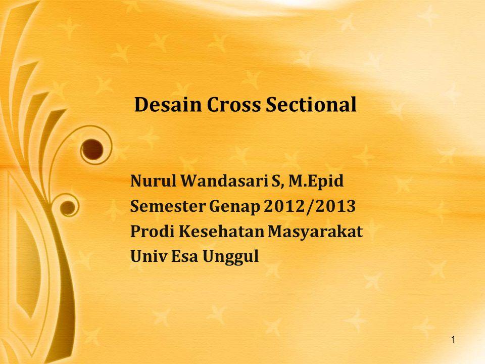 1 Desain Cross Sectional Nurul Wandasari S, M.Epid Semester Genap 2012/2013 Prodi Kesehatan Masyarakat Univ Esa Unggul