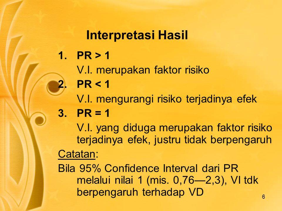 6 Interpretasi Hasil 1.PR > 1 V.I. merupakan faktor risiko 2.PR < 1 V.I. mengurangi risiko terjadinya efek 3.PR = 1 V.I. yang diduga merupakan faktor