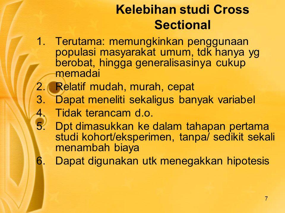 7 Kelebihan studi Cross Sectional 1.Terutama: memungkinkan penggunaan populasi masyarakat umum, tdk hanya yg berobat, hingga generalisasinya cukup mem