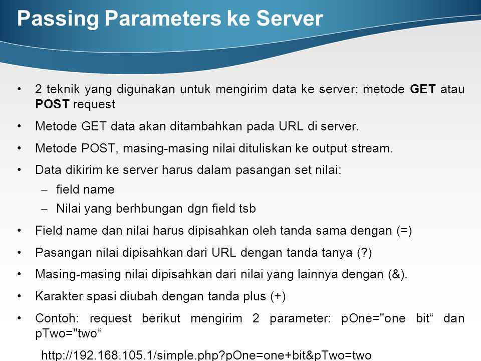 Passing Parameters ke Server 2 teknik yang digunakan untuk mengirim data ke server: metode GET atau POST request Metode GET data akan ditambahkan pada