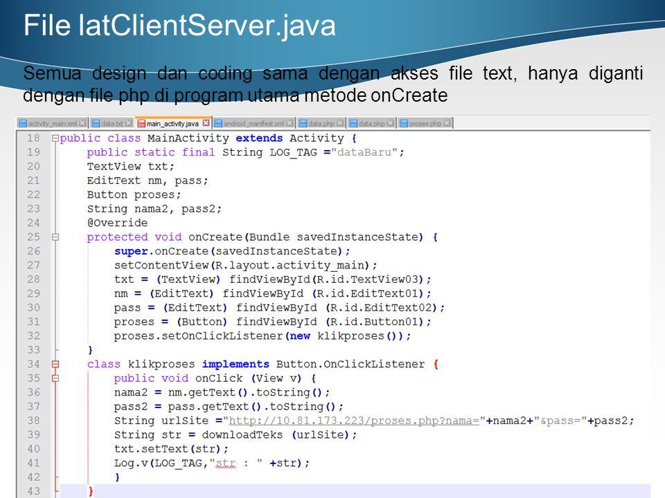 File latClientServer.java Semua design dan coding sama dengan akses file text, hanya diganti dengan file php di program utama metode onCreate