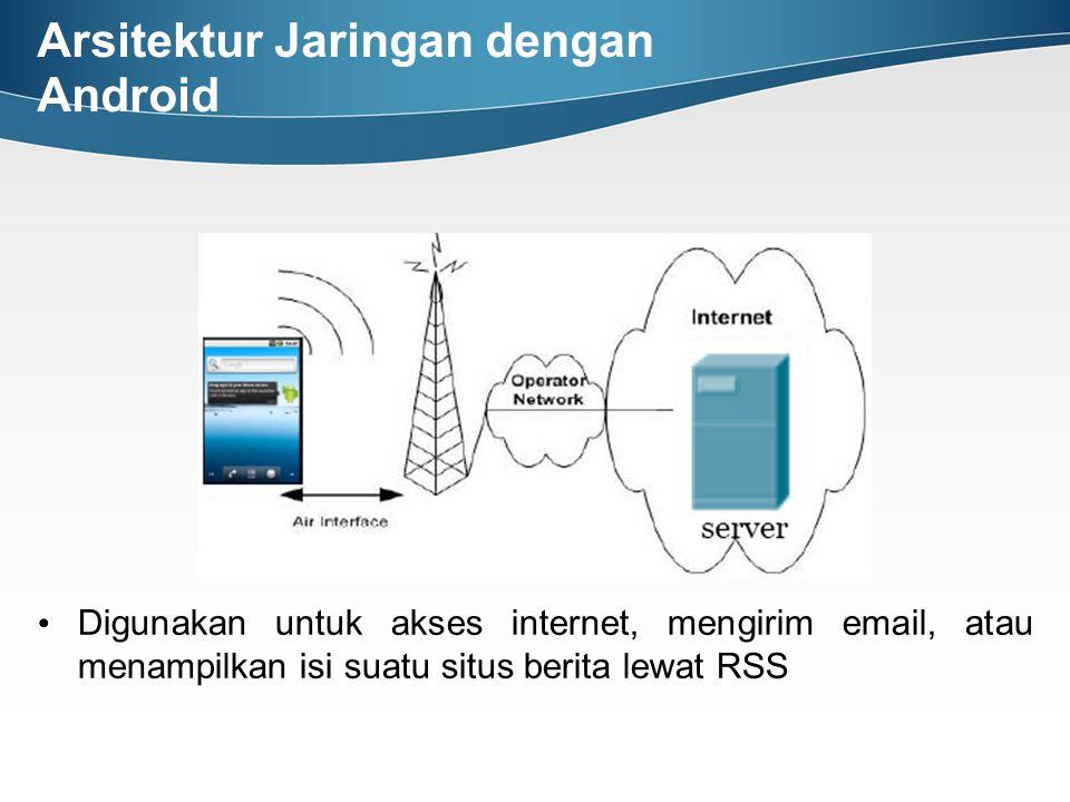 Arsitektur Jaringan dengan Android Digunakan untuk akses internet, mengirim email, atau menampilkan isi suatu situs berita lewat RSS