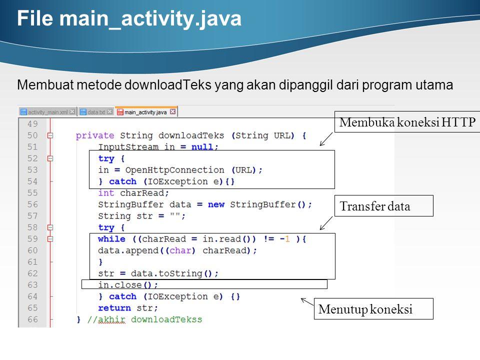 File main_activity.java Membuat metode downloadTeks yang akan dipanggil dari program utama Membuka koneksi HTTP Transfer data Menutup koneksi