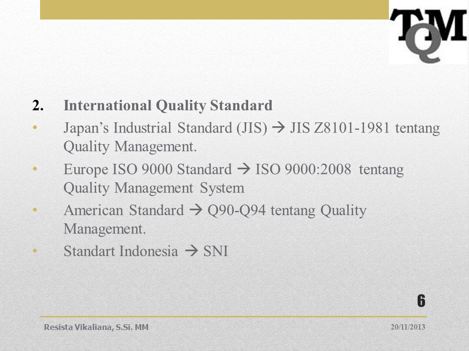 2.International Quality Standard Japan's Industrial Standard (JIS)  JIS Z8101-1981 tentang Quality Management. Europe ISO 9000 Standard  ISO 9000:20