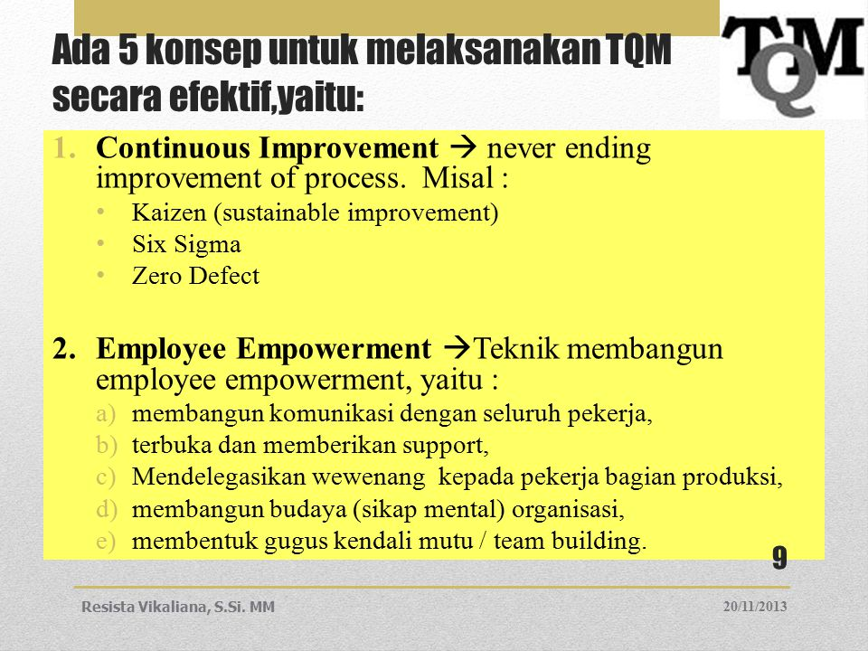 Ada 5 konsep untuk melaksanakan TQM secara efektif,yaitu: 1.Continuous Improvement  never ending improvement of process. Misal : Kaizen (sustainable