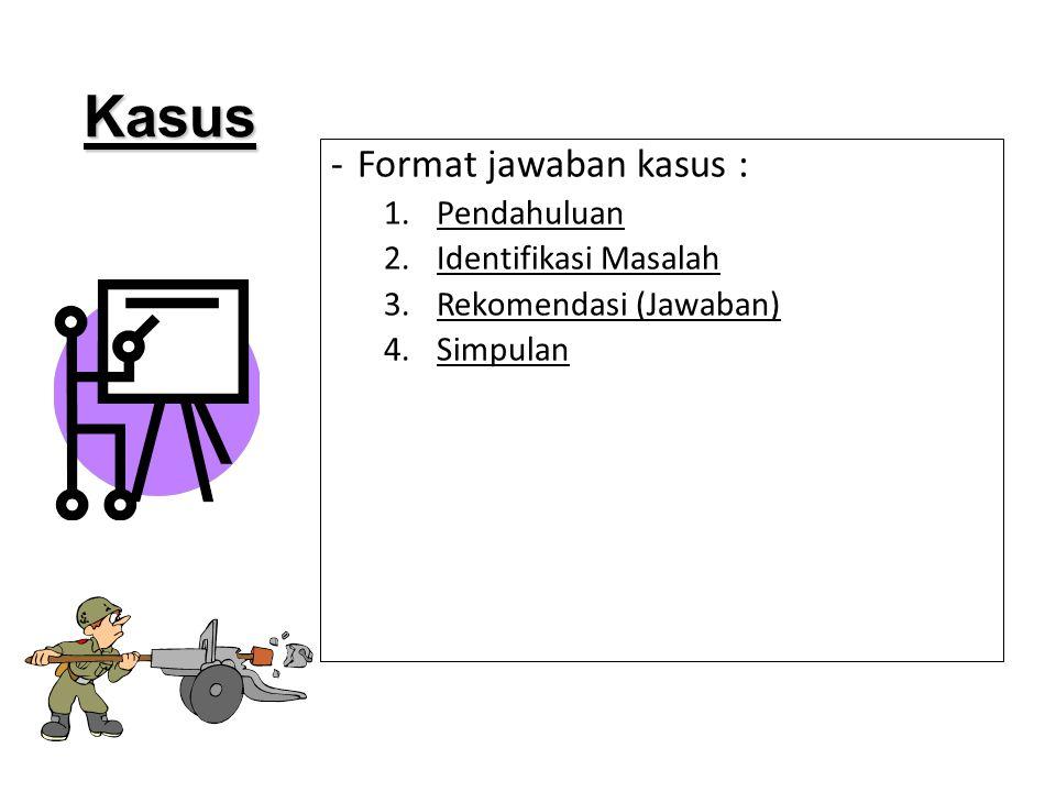 -Format jawaban kasus : 1.Pendahuluan 2.Identifikasi Masalah 3.Rekomendasi (Jawaban) 4.Simpulan Kasus