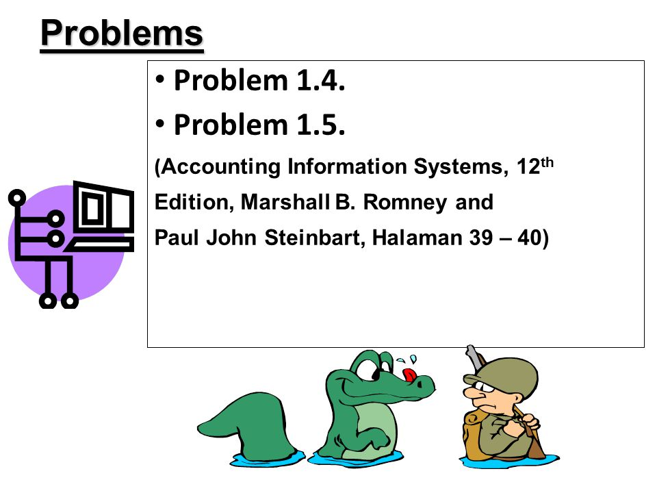 Problem 1.4. Problem 1.5. ( Accounting Information Systems, 12 th Edition, Marshall B. Romney and Paul John Steinbart, Halaman 39 – 40) Problems