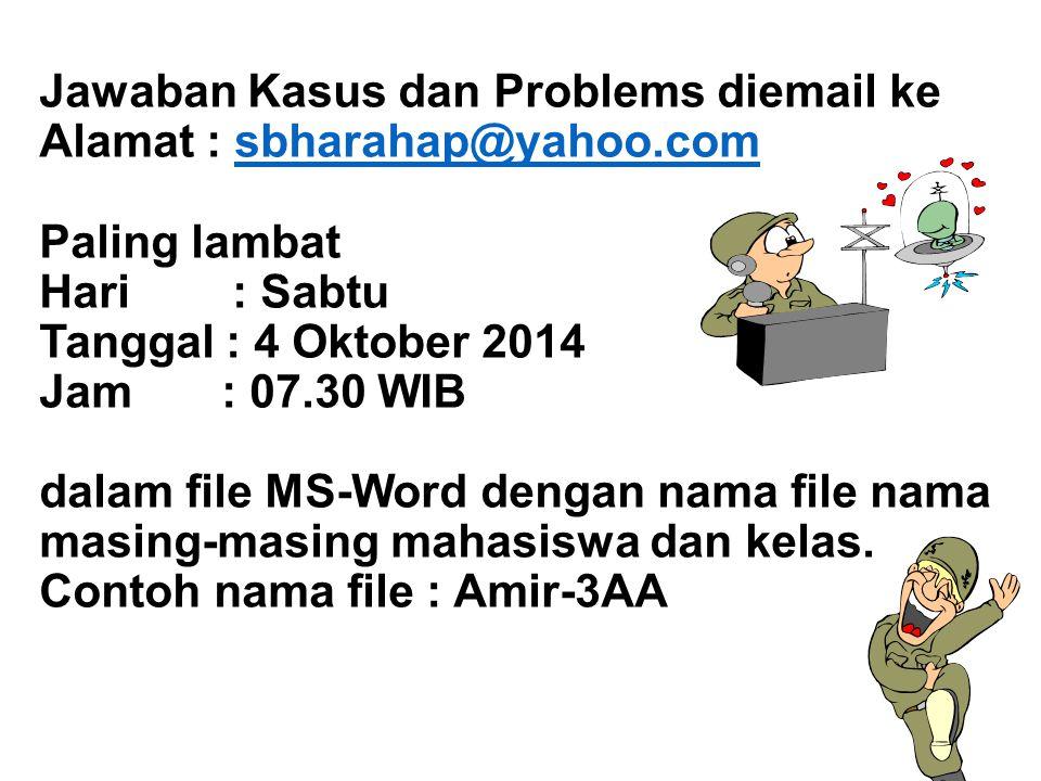 Jawaban Kasus dan Problems diemail ke Alamat : sbharahap@yahoo.com Paling lambat Hari : Sabtu Tanggal : 4 Oktober 2014 Jam : 07.30 WIB dalam file MS-W