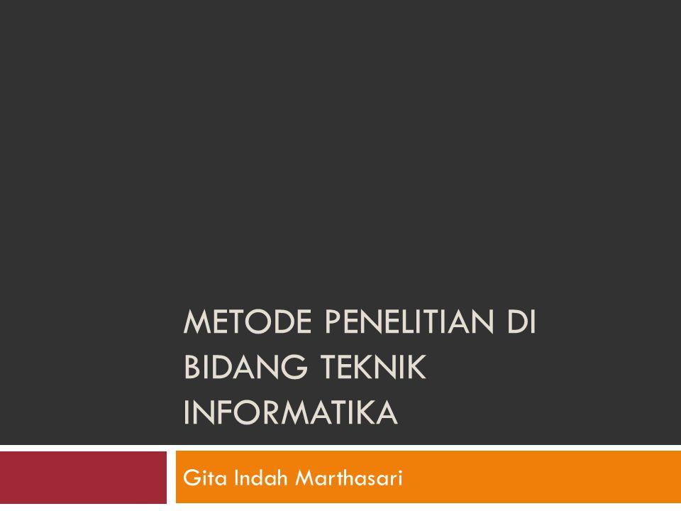 METODE PENELITIAN DI BIDANG TEKNIK INFORMATIKA Gita Indah Marthasari