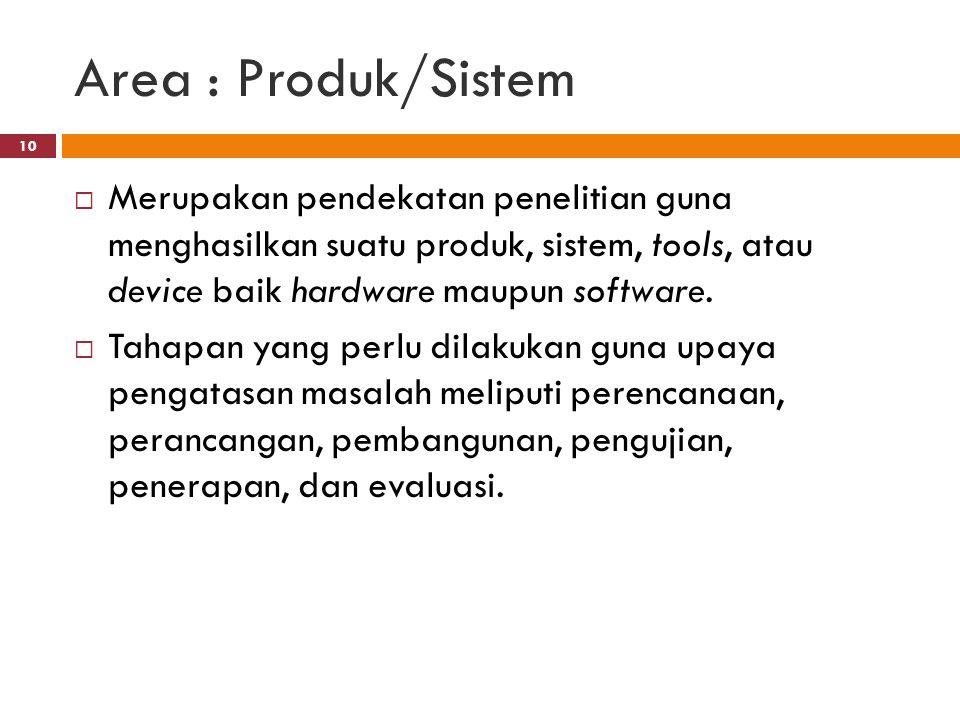 Area : Produk/Sistem  Merupakan pendekatan penelitian guna menghasilkan suatu produk, sistem, tools, atau device baik hardware maupun software.