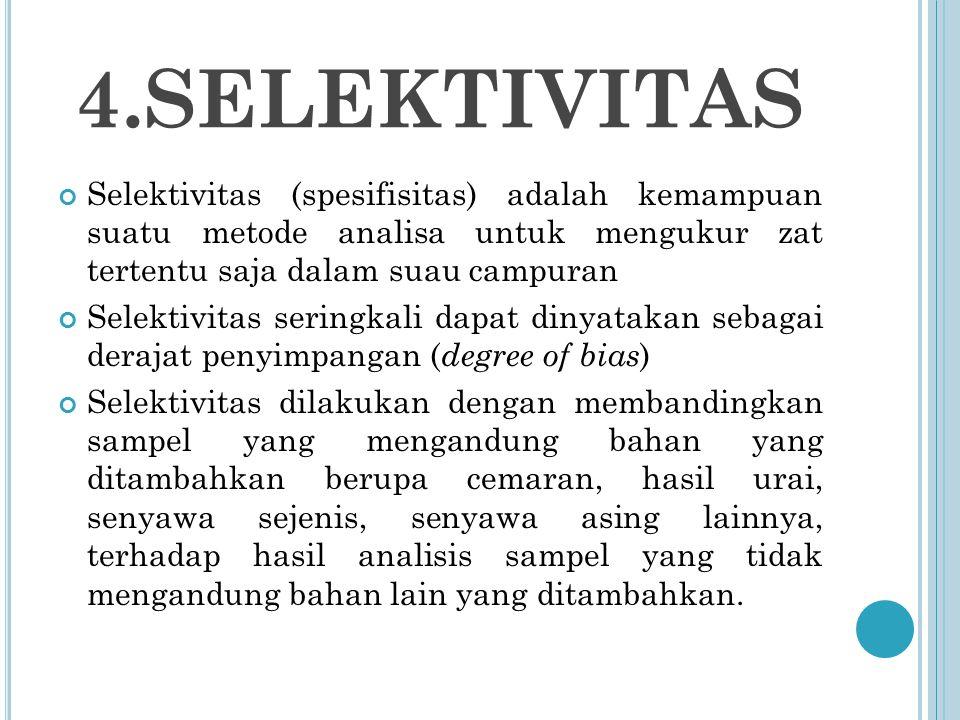 4.SELEKTIVITAS Selektivitas (spesifisitas) adalah kemampuan suatu metode analisa untuk mengukur zat tertentu saja dalam suau campuran Selektivitas seringkali dapat dinyatakan sebagai derajat penyimpangan ( degree of bias ) Selektivitas dilakukan dengan membandingkan sampel yang mengandung bahan yang ditambahkan berupa cemaran, hasil urai, senyawa sejenis, senyawa asing lainnya, terhadap hasil analisis sampel yang tidak mengandung bahan lain yang ditambahkan.
