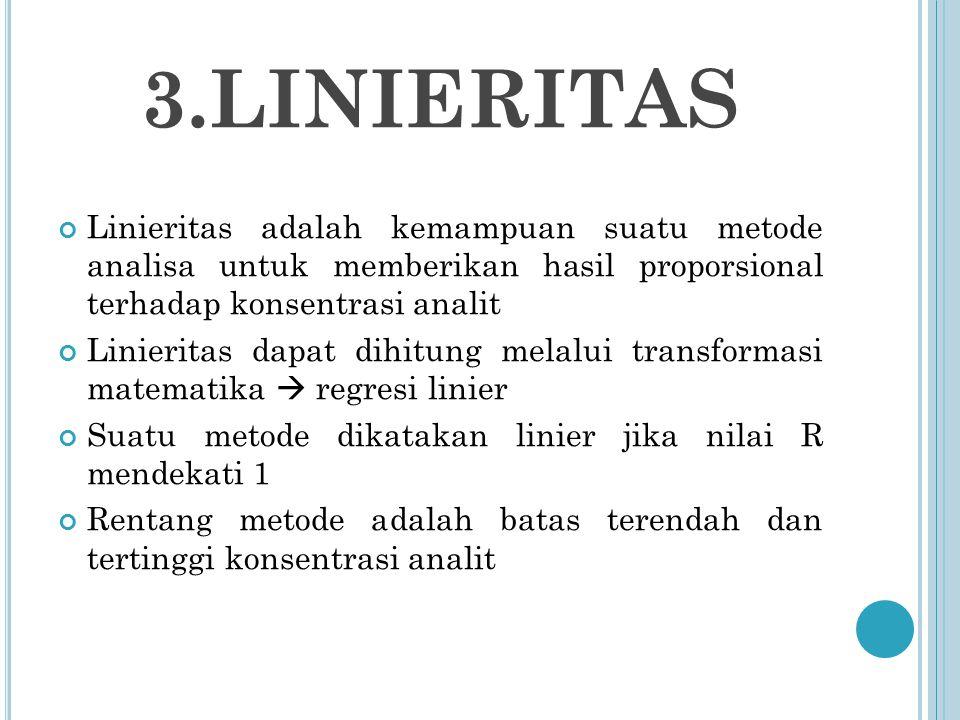 3.LINIERITAS Linieritas adalah kemampuan suatu metode analisa untuk memberikan hasil proporsional terhadap konsentrasi analit Linieritas dapat dihitung melalui transformasi matematika  regresi linier Suatu metode dikatakan linier jika nilai R mendekati 1 Rentang metode adalah batas terendah dan tertinggi konsentrasi analit