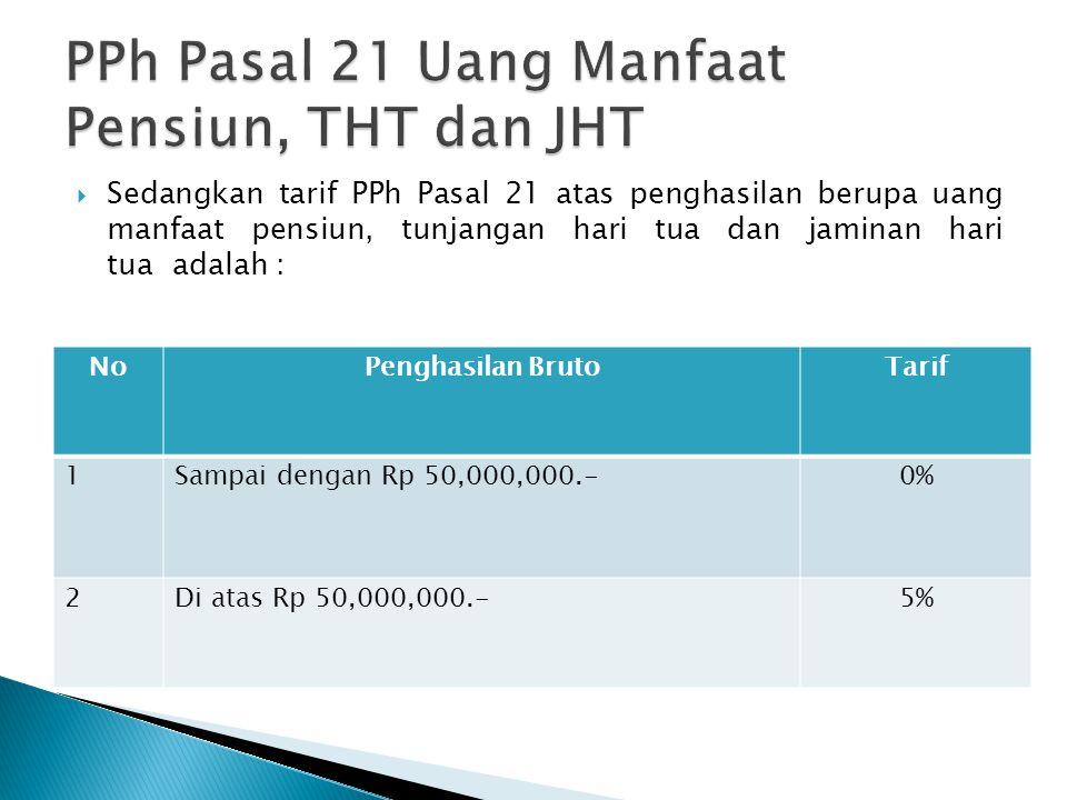  Sedangkan tarif PPh Pasal 21 atas penghasilan berupa uang manfaat pensiun, tunjangan hari tua dan jaminan hari tua adalah : NoPenghasilan BrutoTarif