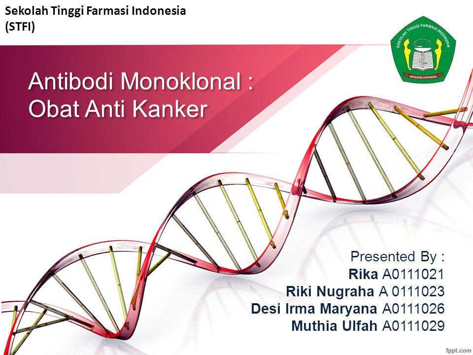 Antibodi Monoklonal : Obat Anti Kanker Presented By : Rika A0111021 Riki Nugraha A 0111023 Desi Irma Maryana A0111026 Muthia Ulfah A0111029 Sekolah Tinggi Farmasi Indonesia (STFI)