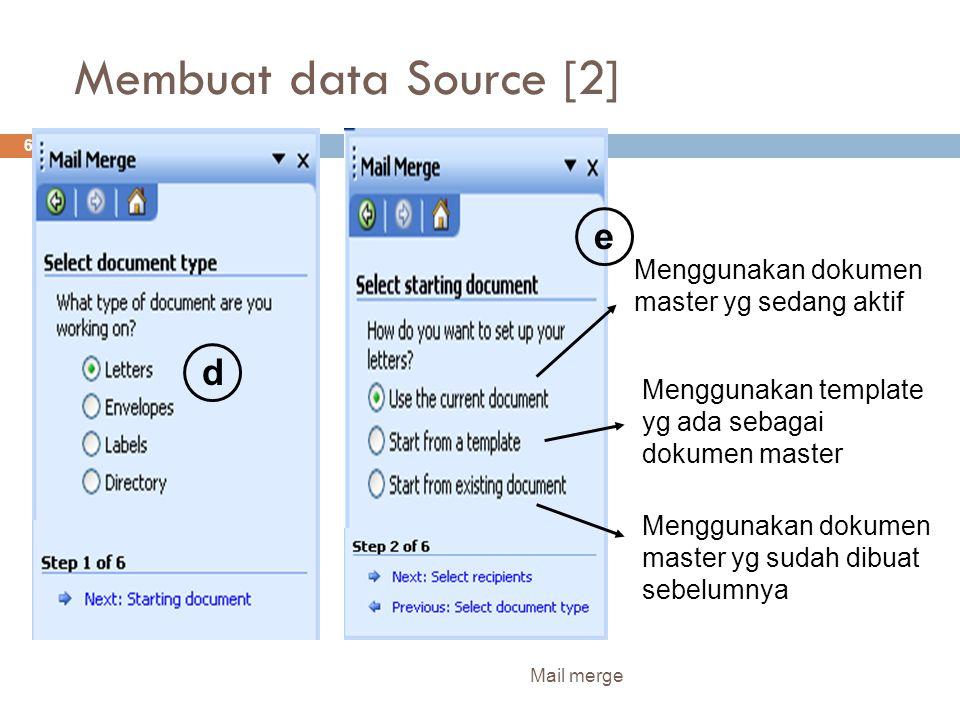 Membuat data Source [2] Mail merge 6 d e Menggunakan dokumen master yg sudah dibuat sebelumnya Menggunakan template yg ada sebagai dokumen master Menggunakan dokumen master yg sedang aktif
